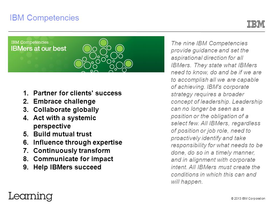 © 2013 IBM Corporation IBM Competencies The nine IBM Competencies provide guidance and set the aspirational direction for all IBMers. They state what