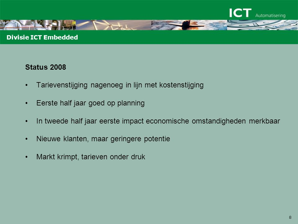 8 Divisie ICT Embedded Status 2008 Tarievenstijging nagenoeg in lijn met kostenstijging Eerste half jaar goed op planning In tweede half jaar eerste impact economische omstandigheden merkbaar Nieuwe klanten, maar geringere potentie Markt krimpt, tarieven onder druk