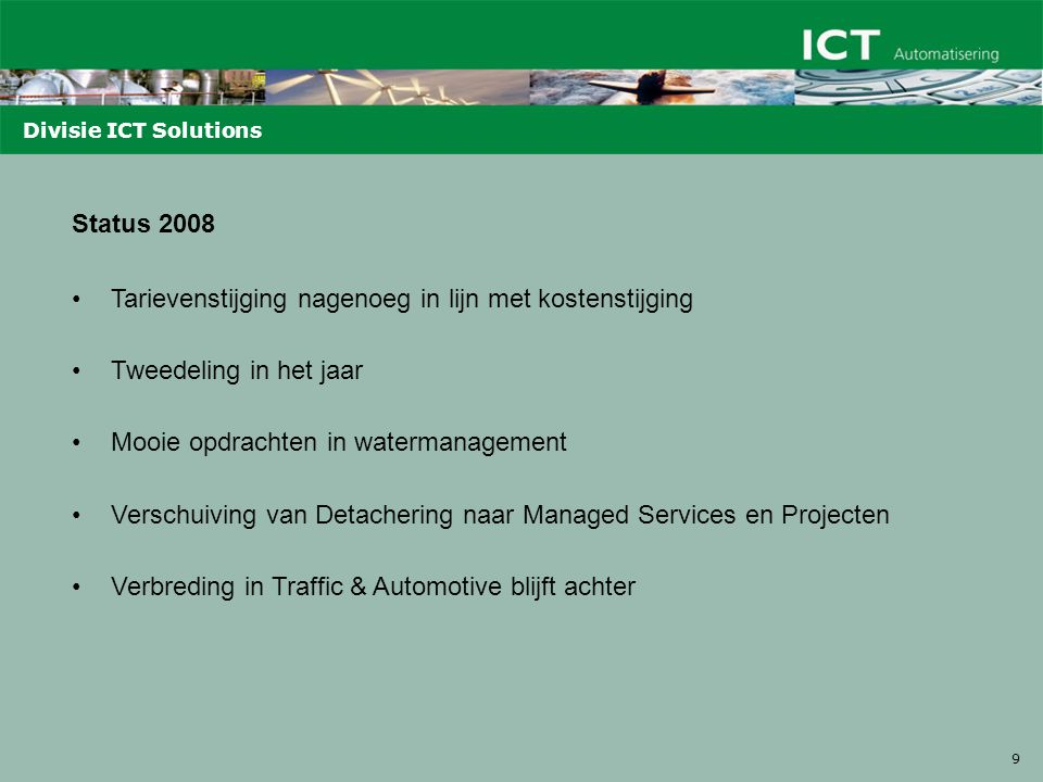 9 Divisie ICT Solutions Status 2008 Tarievenstijging nagenoeg in lijn met kostenstijging Tweedeling in het jaar Mooie opdrachten in watermanagement Verschuiving van Detachering naar Managed Services en Projecten Verbreding in Traffic & Automotive blijft achter