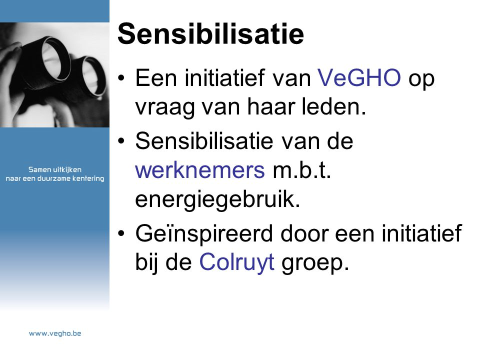 Sensibilisatie Een initiatief van VeGHO op vraag van haar leden. Sensibilisatie van de werknemers m.b.t. energiegebruik. Geïnspireerd door een initiat