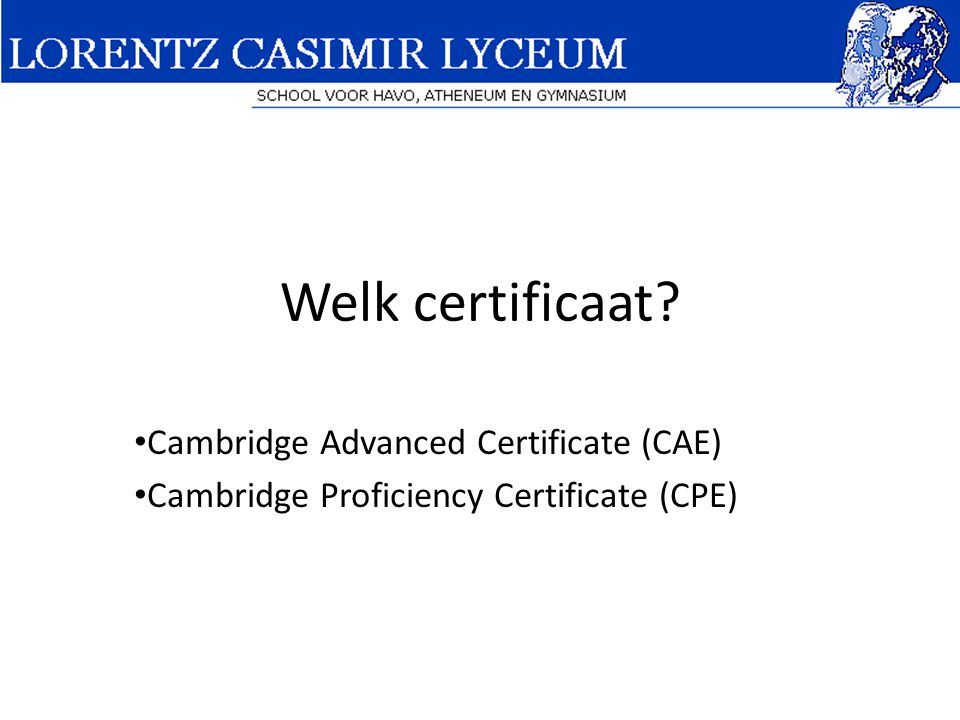 Welk certificaat Cambridge Advanced Certificate (CAE) Cambridge Proficiency Certificate (CPE)