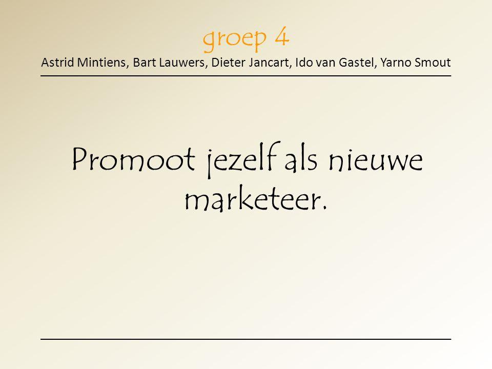 groep 4 Astrid Mintiens, Bart Lauwers, Dieter Jancart, Ido van Gastel, Yarno Smout Promoot jezelf als nieuwe marketeer.