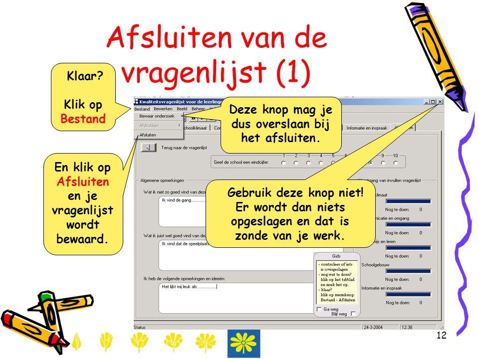12 Afsluiten van de vragenlijst (1) Klaar? Klik op Bestand En klik op Afsluiten en je vragenlijst wordt bewaard. Gebruik deze knop niet! Er wordt dan