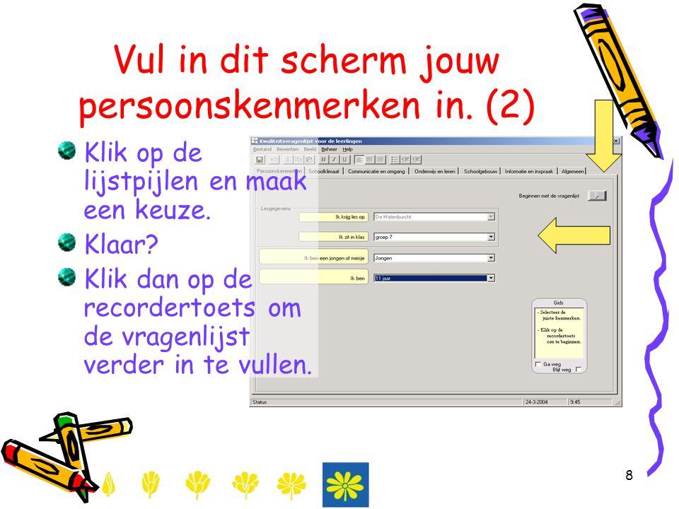 8 Vul in dit scherm jouw persoonskenmerken in. (2) Klik op de lijstpijlen en maak een keuze. Klaar? Klik dan op de recordertoets om de vragenlijst ver