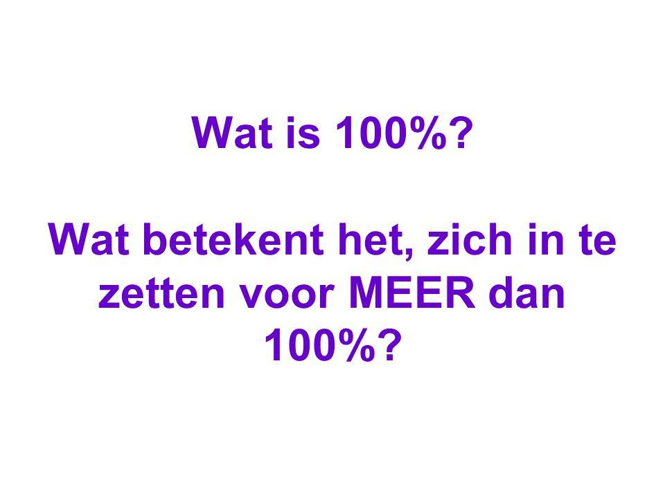 Wat is 100%? Wat betekent het, zich in te zetten voor MEER dan 100%?