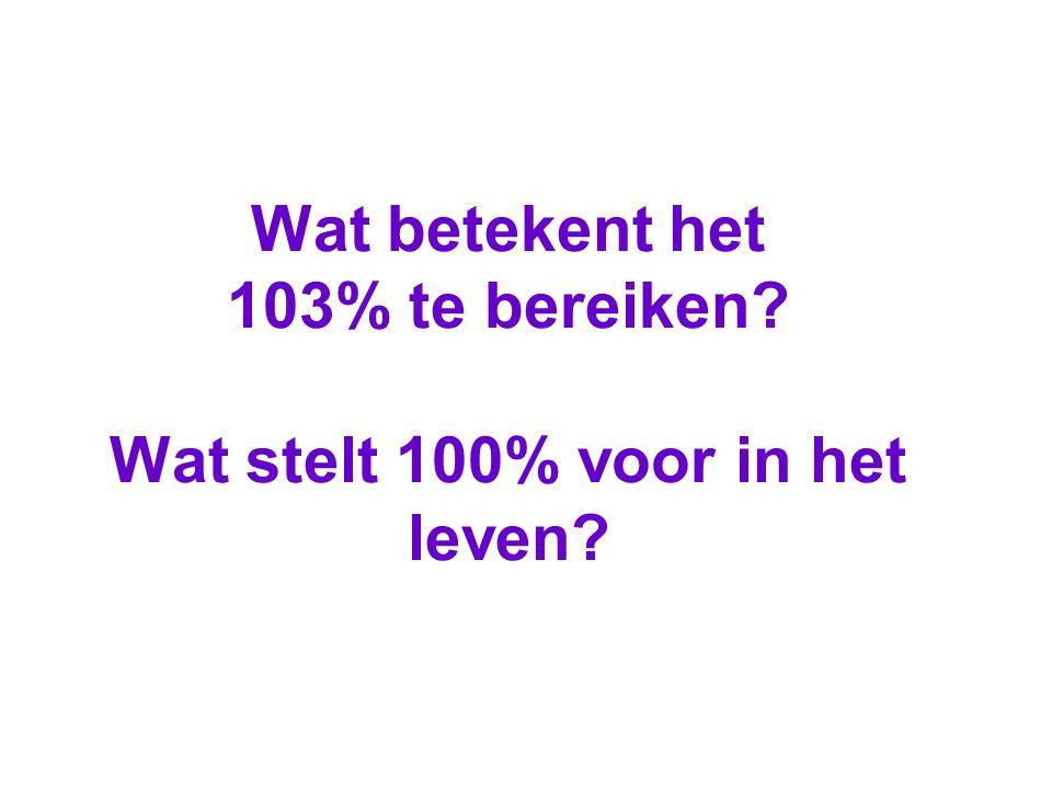 Wat betekent het 103% te bereiken? Wat stelt 100% voor in het leven?