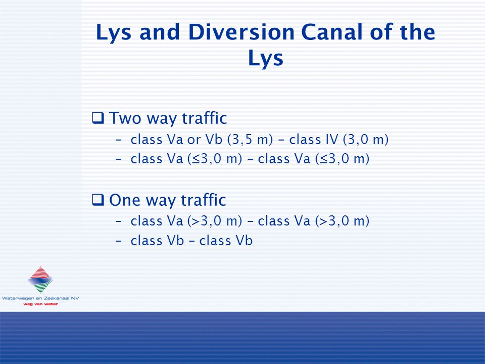 Lys and Diversion Canal of the Lys  Two way traffic –class Va or Vb (3,5 m) – class IV (3,0 m) –class Va (≤3,0 m) – class Va (≤3,0 m)  One way traffic –class Va (>3,0 m) – class Va (>3,0 m) –class Vb – class Vb