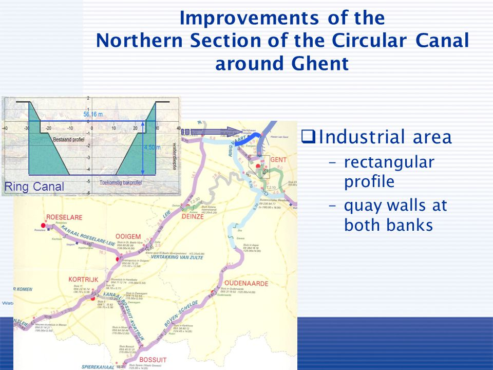 Improvements of the Northern Section of the Circular Canal around Ghent  Industrial area –rectangular profile –quay walls at both banks Ring Canal