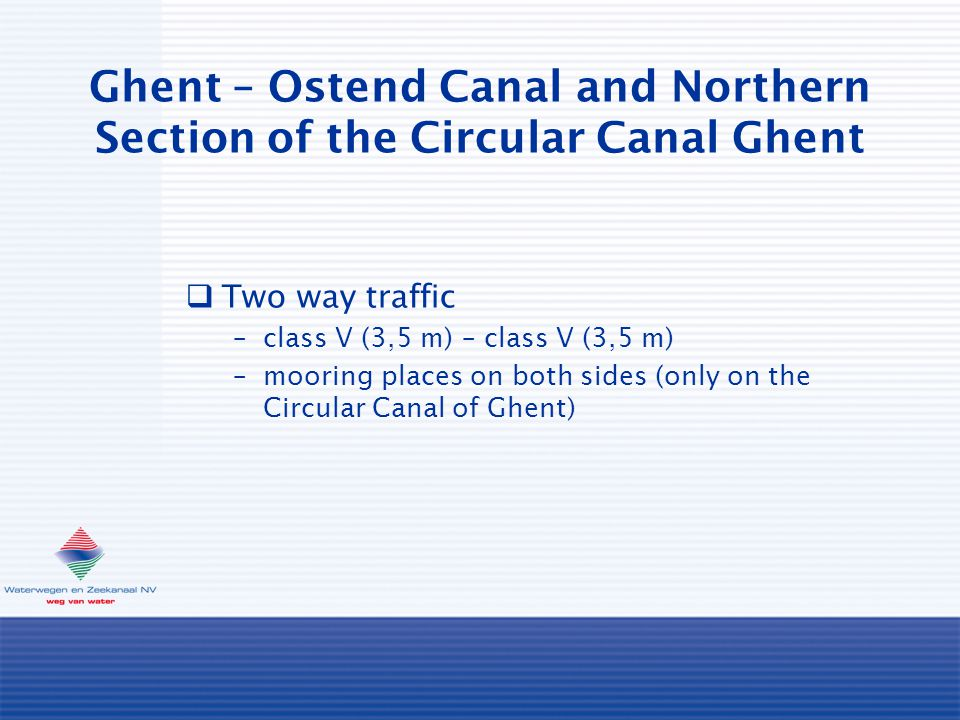 Ghent – Ostend Canal and Northern Section of the Circular Canal Ghent  Two way traffic –class V (3,5 m) – class V (3,5 m) –mooring places on both sid