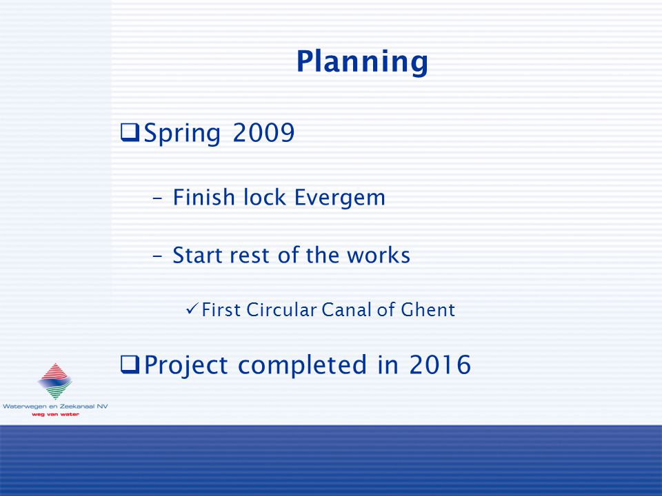 Planning  Spring 2009 –Finish lock Evergem –Start rest of the works First Circular Canal of Ghent  Project completed in 2016