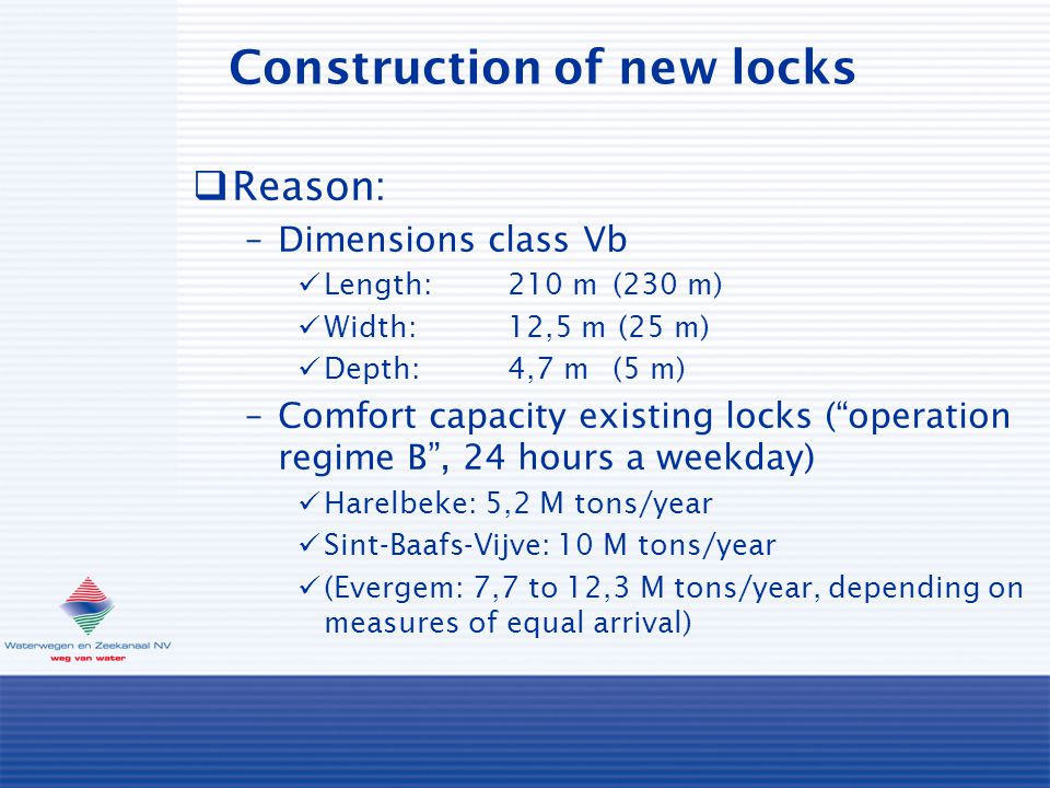 Construction of new locks  Reason: –Dimensions class Vb Length:210 m(230 m) Width:12,5 m (25 m) Depth:4,7 m(5 m) –Comfort capacity existing locks ( operation regime B , 24 hours a weekday) Harelbeke: 5,2 M tons/year Sint-Baafs-Vijve: 10 M tons/year (Evergem: 7,7 to 12,3 M tons/year, depending on measures of equal arrival)