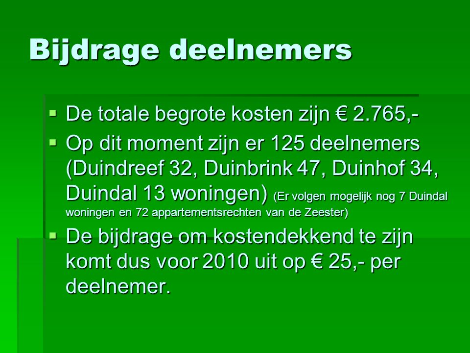 Bijdrage deelnemers  De totale begrote kosten zijn € 2.765,-  Op dit moment zijn er 125 deelnemers (Duindreef 32, Duinbrink 47, Duinhof 34, Duindal 13 woningen) (Er volgen mogelijk nog 7 Duindal woningen en 72 appartementsrechten van de Zeester)  De bijdrage om kostendekkend te zijn komt dus voor 2010 uit op € 25,- per deelnemer.