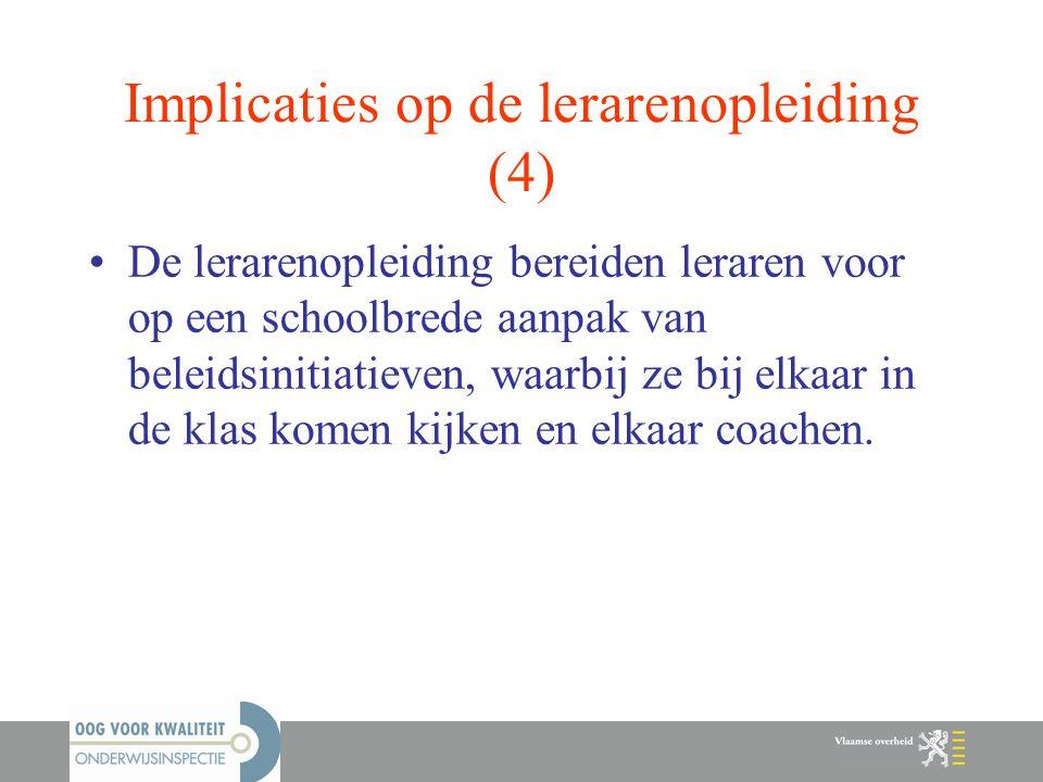 Implicaties op de lerarenopleiding (4) De lerarenopleiding bereiden leraren voor op een schoolbrede aanpak van beleidsinitiatieven, waarbij ze bij elk
