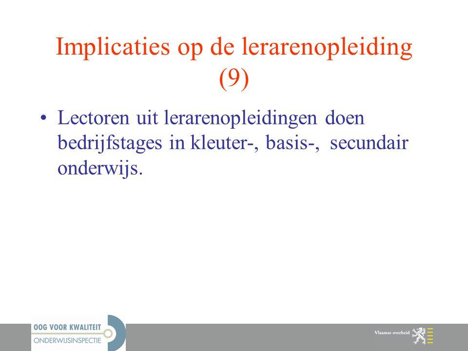 Implicaties op de lerarenopleiding (9) Lectoren uit lerarenopleidingen doen bedrijfstages in kleuter-, basis-, secundair onderwijs.