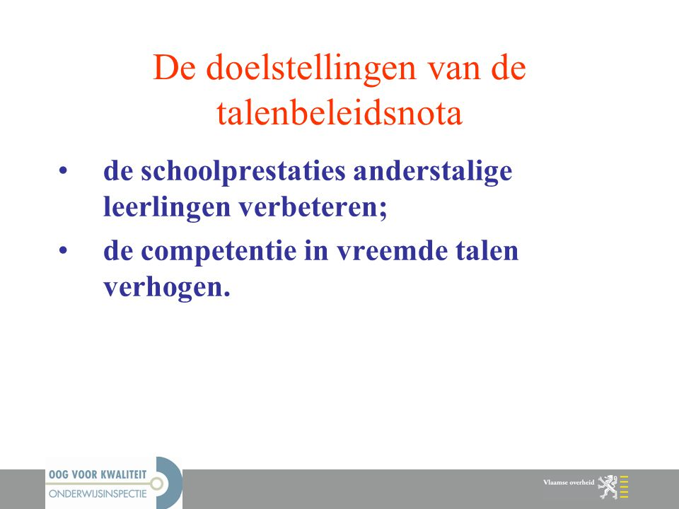 De doelstellingen van de talenbeleidsnota de schoolprestaties anderstalige leerlingen verbeteren; de competentie in vreemde talen verhogen.