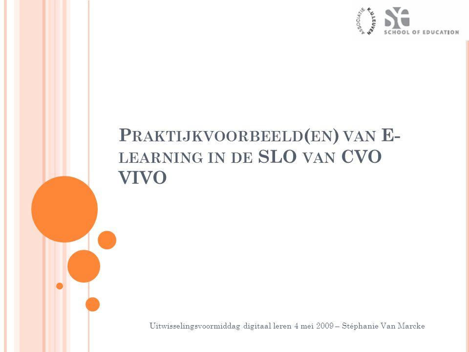 P RAKTIJKVOORBEELD ( EN ) VAN E- LEARNING IN DE SLO VAN CVO VIVO Uitwisselingsvoormiddag digitaal leren 4 mei 2009 – Stéphanie Van Marcke