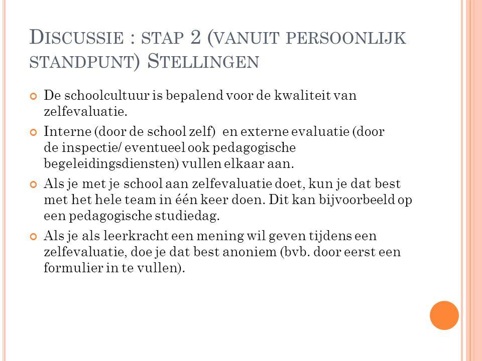 D ISCUSSIE : STAP 2 ( VANUIT PERSOONLIJK STANDPUNT ) S TELLINGEN De schoolcultuur is bepalend voor de kwaliteit van zelfevaluatie. Interne (door de sc