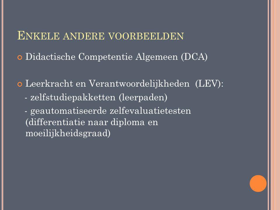 E NKELE ANDERE VOORBEELDEN Didactische Competentie Algemeen (DCA) Leerkracht en Verantwoordelijkheden (LEV): - zelfstudiepakketten (leerpaden) - geaut
