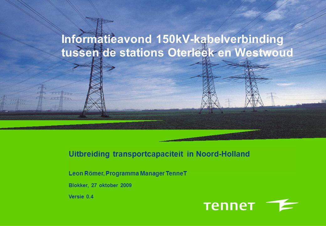 Informatieavond 150kV-kabelverbinding tussen de stations Oterleek en Westwoud Uitbreiding transportcapaciteit in Noord-Holland Leon Römer, Programma Manager TenneT Blokker, 27 oktober 2009 Versie 0.4