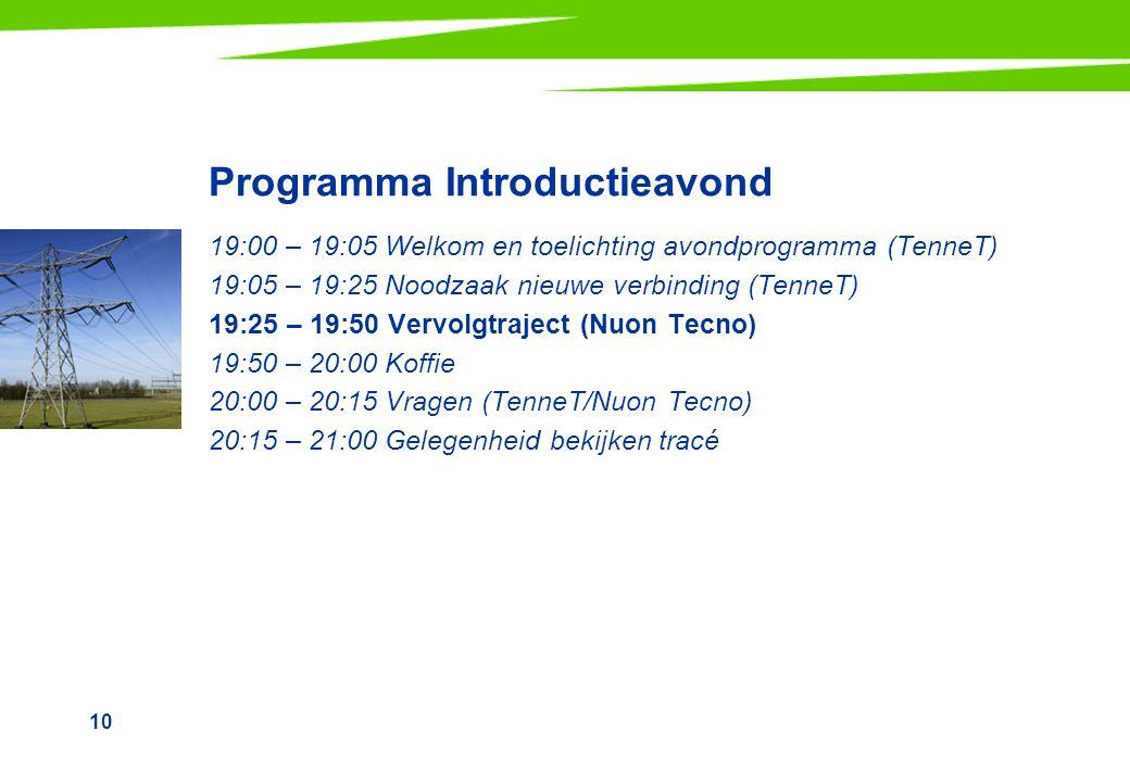 10 Programma Introductieavond 19:00 – 19:05 Welkom en toelichting avondprogramma (TenneT) 19:05 – 19:25 Noodzaak nieuwe verbinding (TenneT) 19:25 – 19:50 Vervolgtraject (Nuon Tecno) 19:50 – 20:00 Koffie 20:00 – 20:15 Vragen (TenneT/Nuon Tecno) 20:15 – 21:00 Gelegenheid bekijken tracé