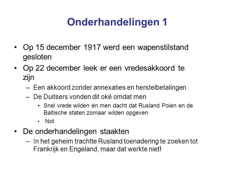 Onderhandelingen 1 Op 15 december 1917 werd een wapenstilstand gesloten Op 22 december leek er een vredesakkoord te zijn –Een akkoord zonder annexatie