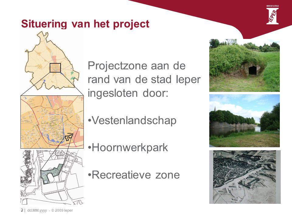 2 | dd.MM.yyyy - © 2009 Ieper Situering van het project Projectzone aan de rand van de stad Ieper ingesloten door: Vestenlandschap Hoornwerkpark Recre