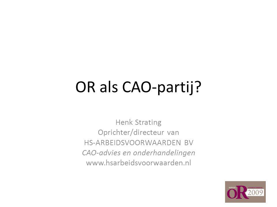 OR als CAO-partij? Henk Strating Oprichter/directeur van HS-ARBEIDSVOORWAARDEN BV CAO-advies en onderhandelingen www.hsarbeidsvoorwaarden.nl