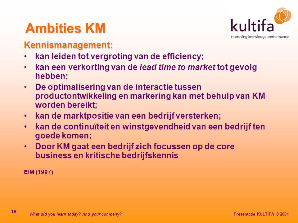 What did you learn today? And your company? Presentatie KULTIFA © 2004 18 Ambities KM Kennismanagement: kan leiden tot vergroting van de efficiency; k