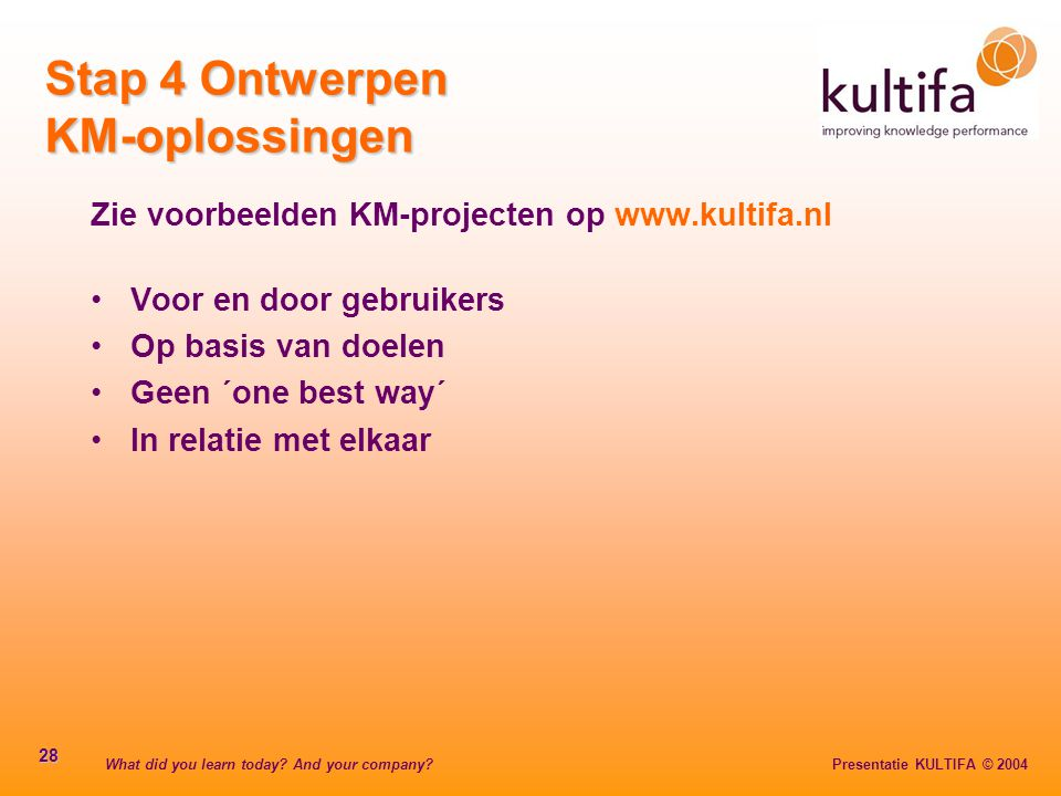 What did you learn today? And your company? Presentatie KULTIFA © 2004 28 Stap 4 Ontwerpen KM-oplossingen Zie voorbeelden KM-projecten op www.kultifa.