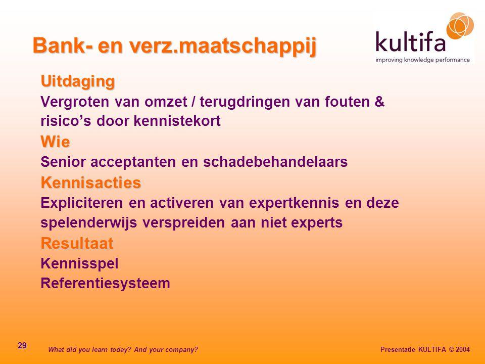 What did you learn today? And your company? Presentatie KULTIFA © 2004 29 Bank- en verz.maatschappij Uitdaging Vergroten van omzet / terugdringen van
