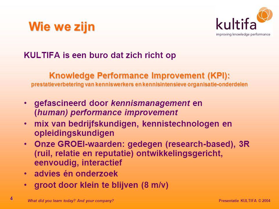 What did you learn today? And your company? Presentatie KULTIFA © 2004 4 Wie we zijn KULTIFA is een buro dat zich richt op Knowledge Performance Impro