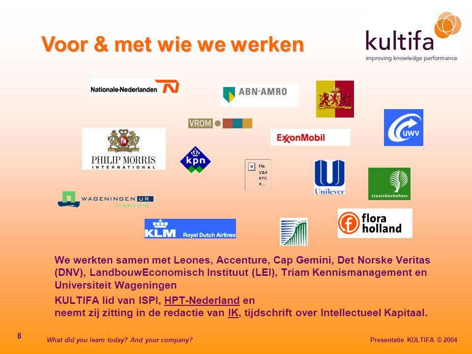What did you learn today? And your company? Presentatie KULTIFA © 2004 8 Voor & met wie we werken We werkten samen met Leones, Accenture, Cap Gemini,