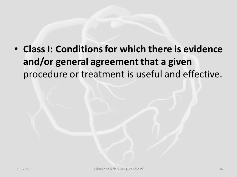 Class I: Conditions for which there is evidence and/or general agreement that a given procedure or treatment is useful and effective. 23-5-201136Eduar
