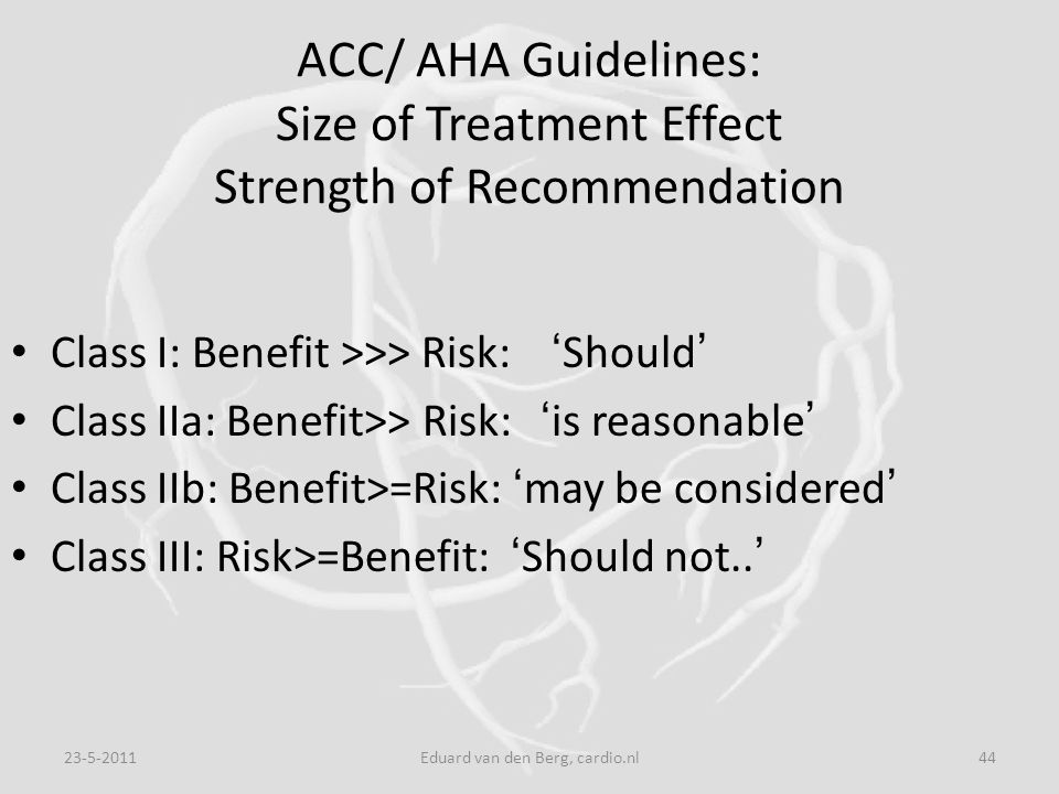 ACC/ AHA Guidelines: Size of Treatment Effect Strength of Recommendation Class I: Benefit >>> Risk: ' Should ' Class IIa: Benefit>> Risk: ' is reasona
