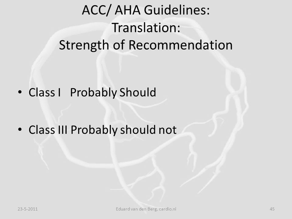 ACC/ AHA Guidelines: Translation: Strength of Recommendation Class I Probably Should Class III Probably should not 23-5-201145Eduard van den Berg, car