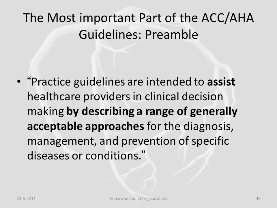 "The Most important Part of the ACC/AHA Guidelines: Preamble "" Practice guidelines are intended to assist healthcare providers in clinical decision mak"