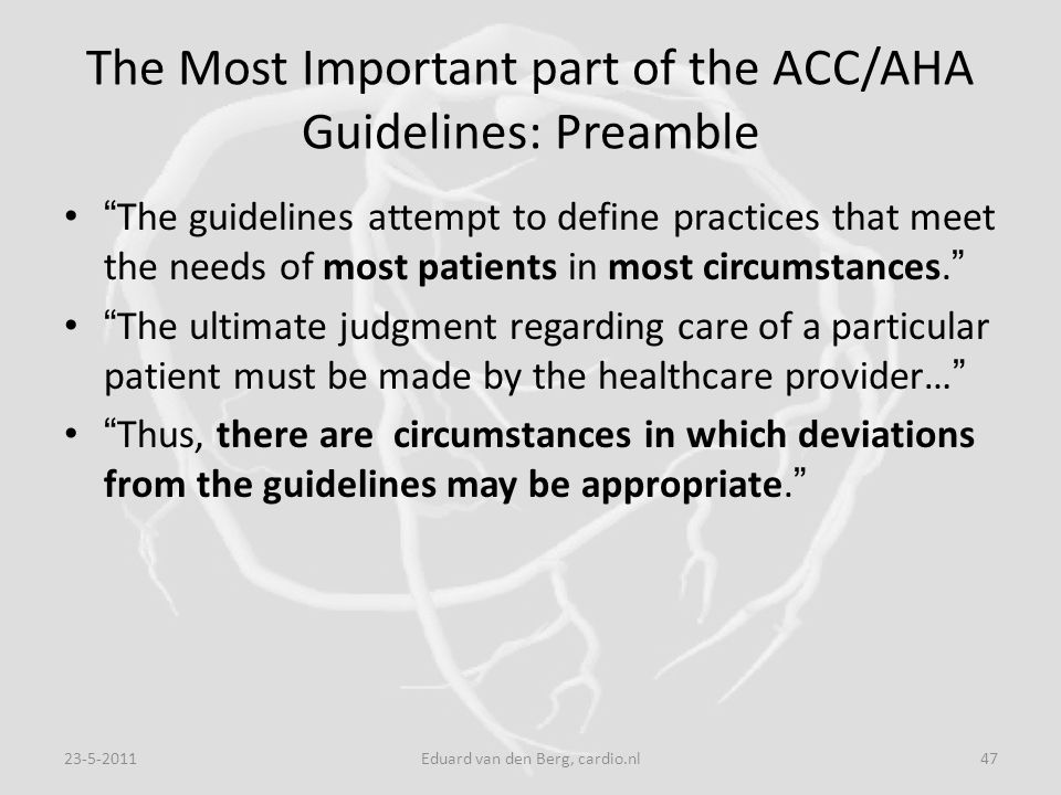"The Most Important part of the ACC/AHA Guidelines: Preamble "" The guidelines attempt to define practices that meet the needs of most patients in most"