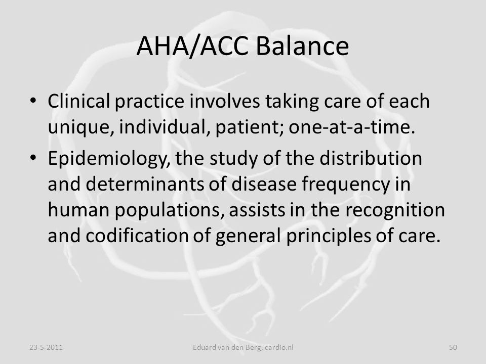 AHA/ACC Balance Clinical practice involves taking care of each unique, individual, patient; one-at-a-time. Epidemiology, the study of the distribution