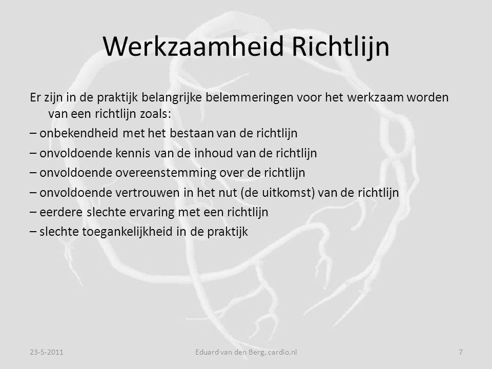 Werkzaamheid Richtlijn Er zijn in de praktijk belangrijke belemmeringen voor het werkzaam worden van een richtlijn zoals: – onbekendheid met het bestaan van de richtlijn – onvoldoende kennis van de inhoud van de richtlijn – onvoldoende overeenstemming over de richtlijn – onvoldoende vertrouwen in het nut (de uitkomst) van de richtlijn – eerdere slechte ervaring met een richtlijn – slechte toegankelijkheid in de praktijk 23-5-20117Eduard van den Berg, cardio.nl