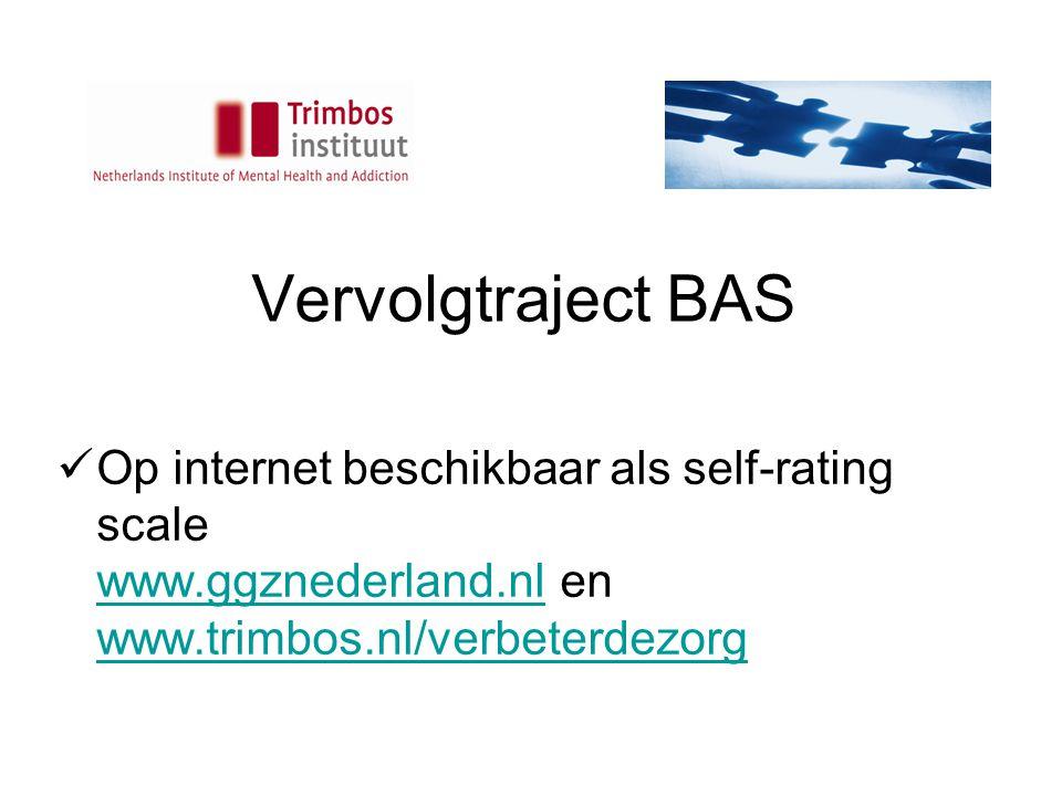Vervolgtraject BAS Op internet beschikbaar als self-rating scale www.ggznederland.nl en www.trimbos.nl/verbeterdezorg www.ggznederland.nl www.trimbos.nl/verbeterdezorg