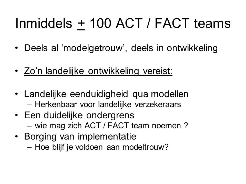 Inmiddels + 100 ACT / FACT teams Deels al 'modelgetrouw', deels in ontwikkeling Zo'n landelijke ontwikkeling vereist: Landelijke eenduidigheid qua modellen –Herkenbaar voor landelijke verzekeraars Een duidelijke ondergrens –wie mag zich ACT / FACT team noemen .