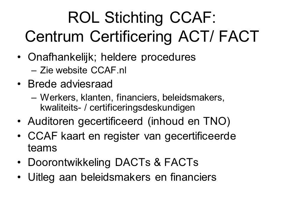 ROL Stichting CCAF: Centrum Certificering ACT/ FACT Onafhankelijk; heldere procedures –Zie website CCAF.nl Brede adviesraad –Werkers, klanten, financiers, beleidsmakers, kwaliteits- / certificeringsdeskundigen Auditoren gecertificeerd (inhoud en TNO) CCAF kaart en register van gecertificeerde teams Doorontwikkeling DACTs & FACTs Uitleg aan beleidsmakers en financiers