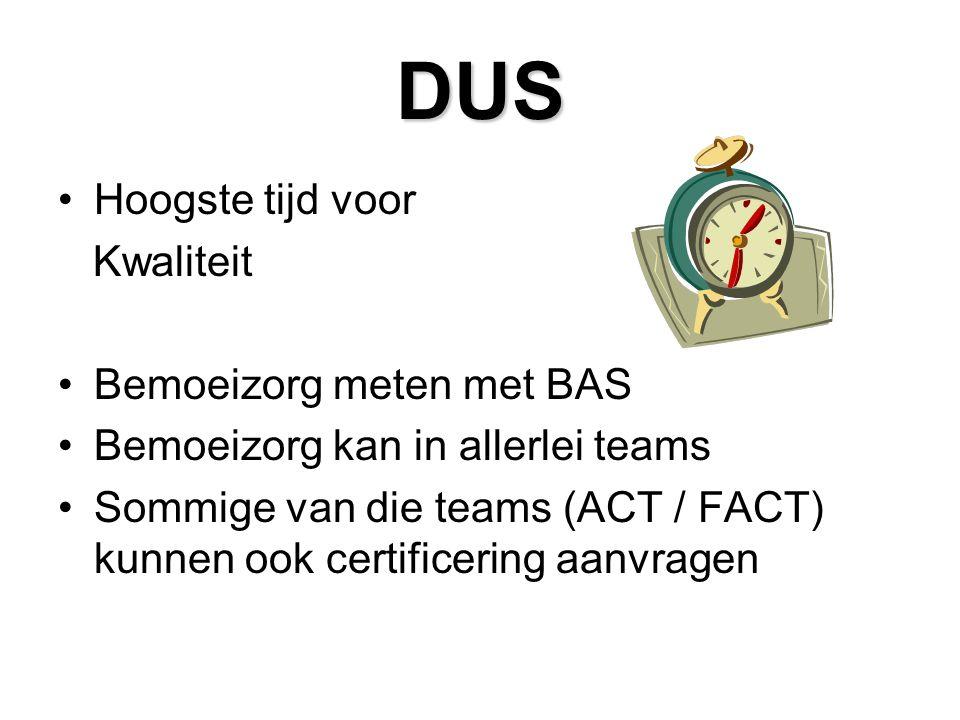 DUS Hoogste tijd voor Kwaliteit Bemoeizorg meten met BAS Bemoeizorg kan in allerlei teams Sommige van die teams (ACT / FACT) kunnen ook certificering aanvragen