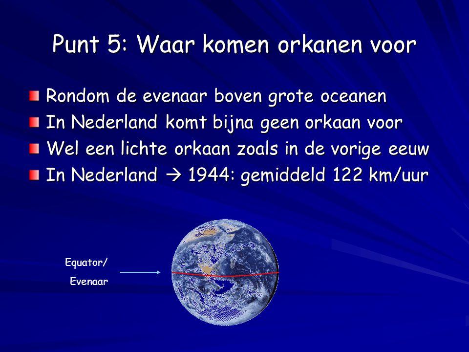 Punt 5: Waar komen orkanen voor Rondom de evenaar boven grote oceanen In Nederland komt bijna geen orkaan voor Wel een lichte orkaan zoals in de vorig