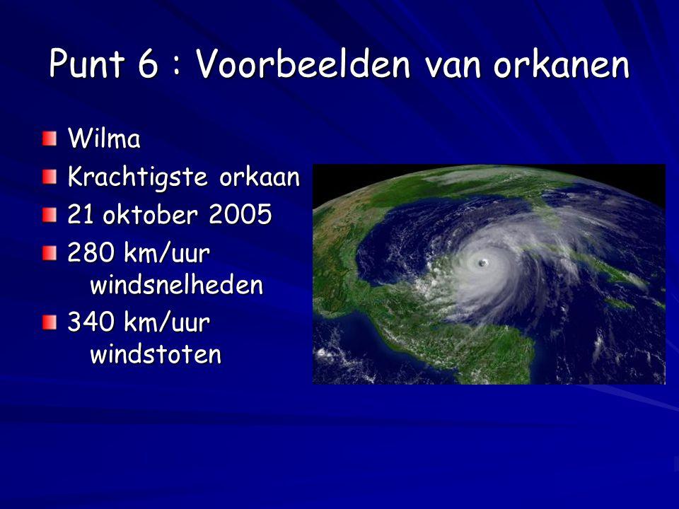 Punt 6 : Voorbeelden van orkanen Wilma Krachtigste orkaan 21 oktober 2005 280 km/uur windsnelheden 340 km/uur windstoten