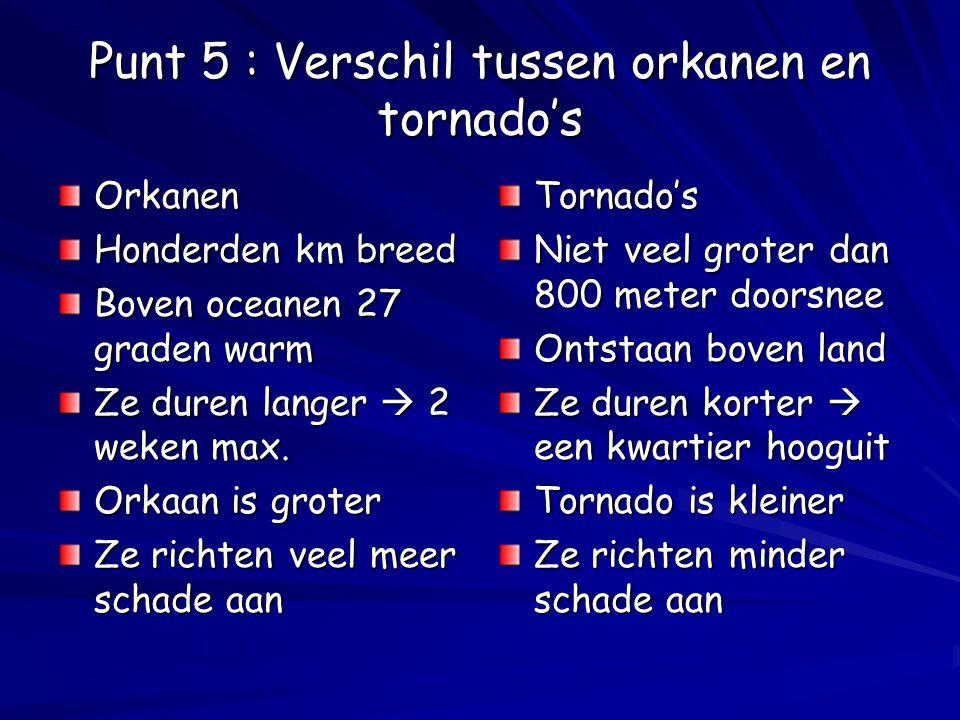 Punt 5 : Verschil tussen orkanen en tornado's Orkanen Honderden km breed Boven oceanen 27 graden warm Ze duren langer  2 weken max. Orkaan is groter