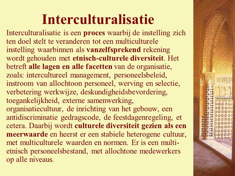 Interculturalisatie Interculturalisatie is een proces waarbij de instelling zich ten doel stelt te veranderen tot een multiculturele instelling waarbinnen als vanzelfsprekend rekening wordt gehouden met etnisch-culturele diversiteit.