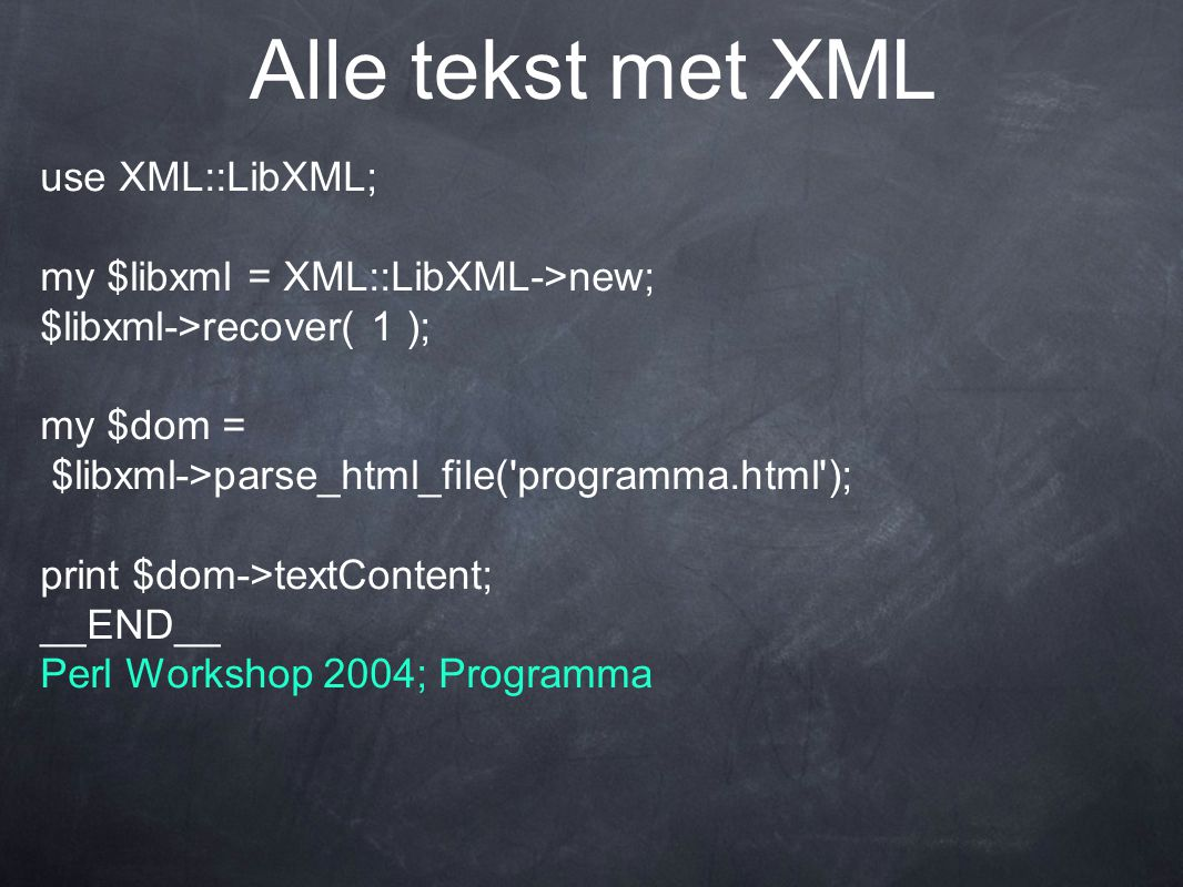 Alle tekst met XML use XML::LibXML; my $libxml = XML::LibXML->new; $libxml->recover( 1 ); my $dom = $libxml->parse_html_file('programma.html'); print