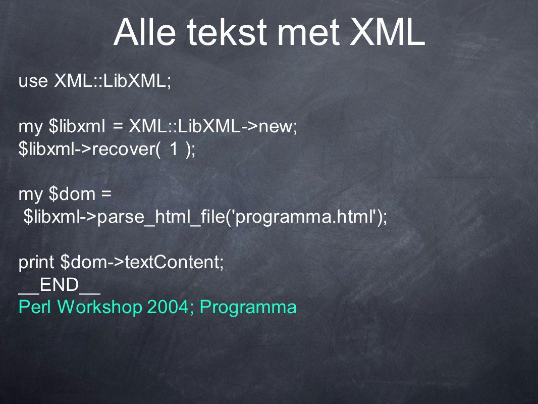 Alle tekst met XML use XML::LibXML; my $libxml = XML::LibXML->new; $libxml->recover( 1 ); my $dom = $libxml->parse_html_file( programma.html ); print $dom->textContent; __END__ Perl Workshop 2004; Programma