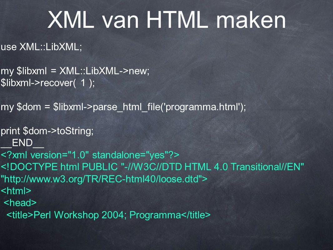 XML van HTML maken use XML::LibXML; my $libxml = XML::LibXML->new; $libxml->recover( 1 ); my $dom = $libxml->parse_html_file( programma.html ); print $dom->toString; __END__ Perl Workshop 2004; Programma